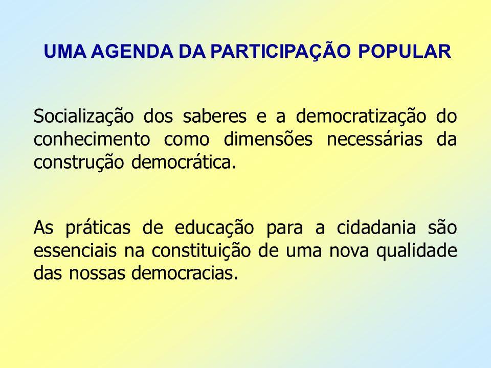 UMA AGENDA DA PARTICIPAÇÃO POPULAR Socialização dos saberes e a democratização do conhecimento como dimensões necessárias da construção democrática. A