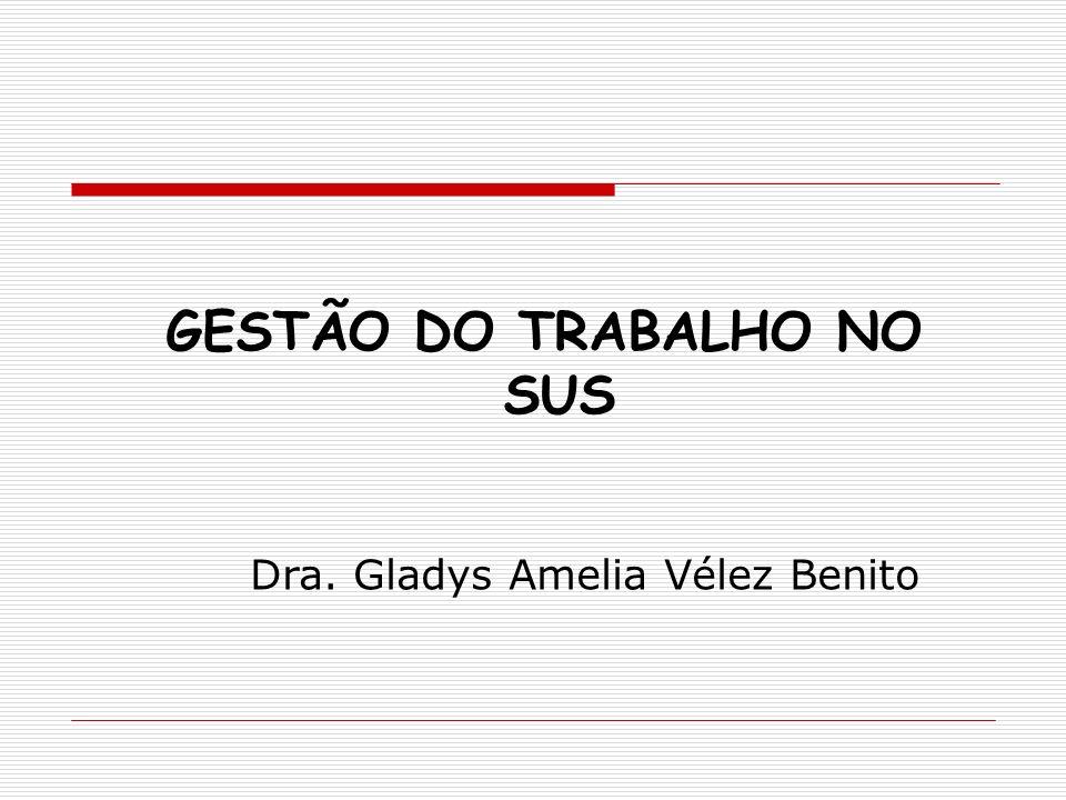 GESTÃO DO TRABALHO NO SUS Dra. Gladys Amelia Vélez Benito