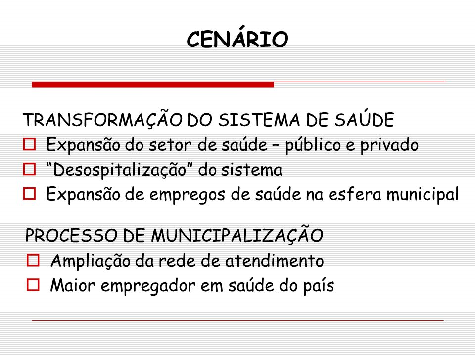 CENÁRIO PROCESSO DE MUNICIPALIZAÇÃO Ampliação da rede de atendimento Maior empregador em saúde do país TRANSFORMAÇÃO DO SISTEMA DE SAÚDE Expansão do s