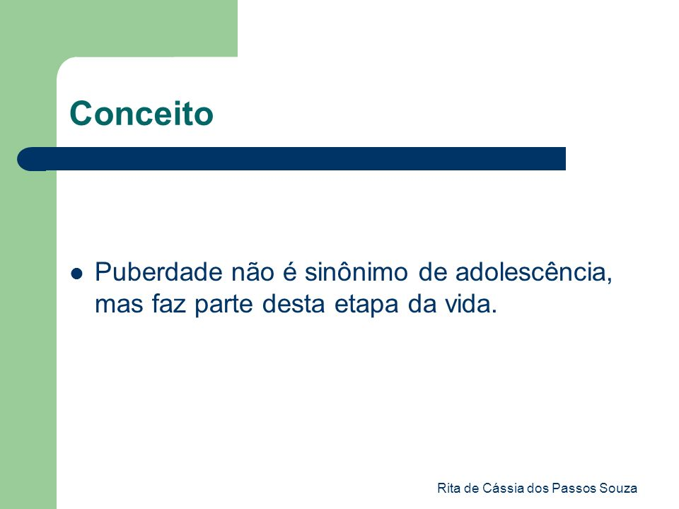 Rita de Cássia dos Passos Souza Conceito Puberdade não é sinônimo de adolescência, mas faz parte desta etapa da vida.