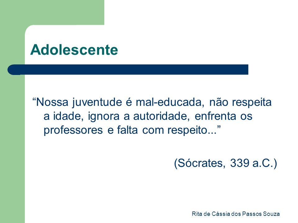 Rita de Cássia dos Passos Souza Adolescente Nossa juventude é mal-educada, não respeita a idade, ignora a autoridade, enfrenta os professores e falta