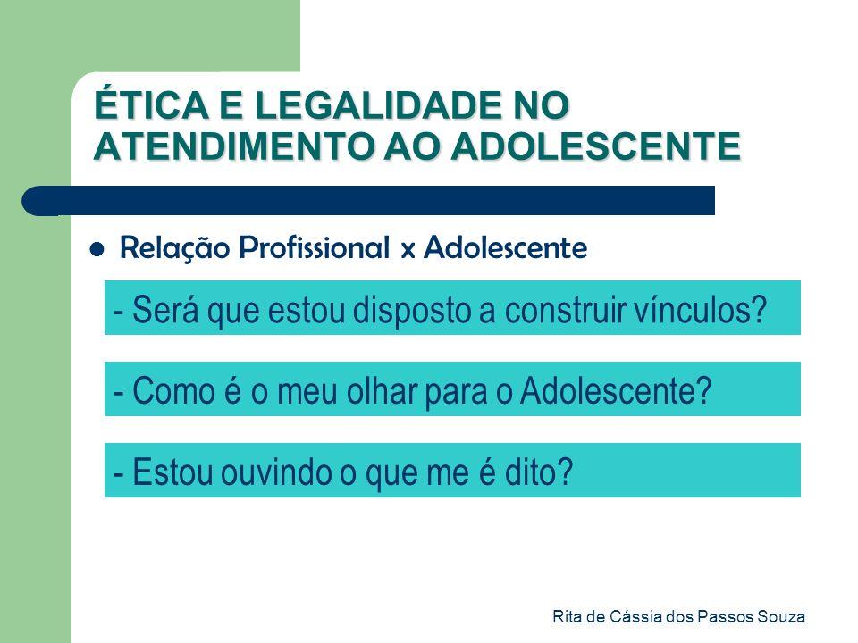 Rita de Cássia dos Passos Souza ÉTICA E LEGALIDADE NO ATENDIMENTO AO ADOLESCENTE Relação Profissional x Adolescente - Será que estou disposto a constr