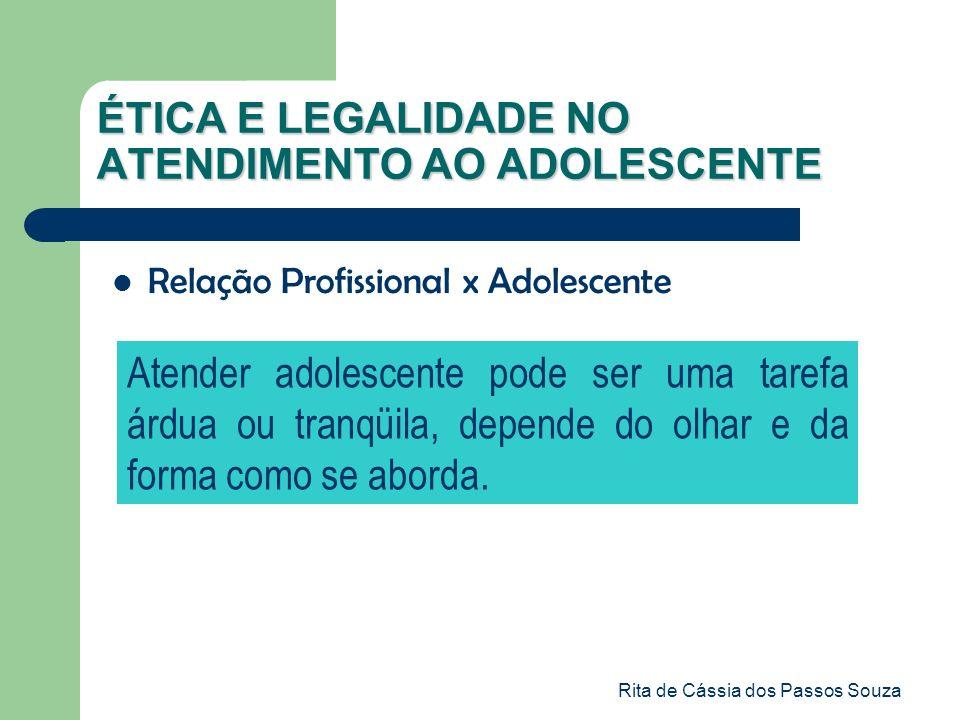 Rita de Cássia dos Passos Souza ÉTICA E LEGALIDADE NO ATENDIMENTO AO ADOLESCENTE Atender adolescente pode ser uma tarefa árdua ou tranqüila, depende d