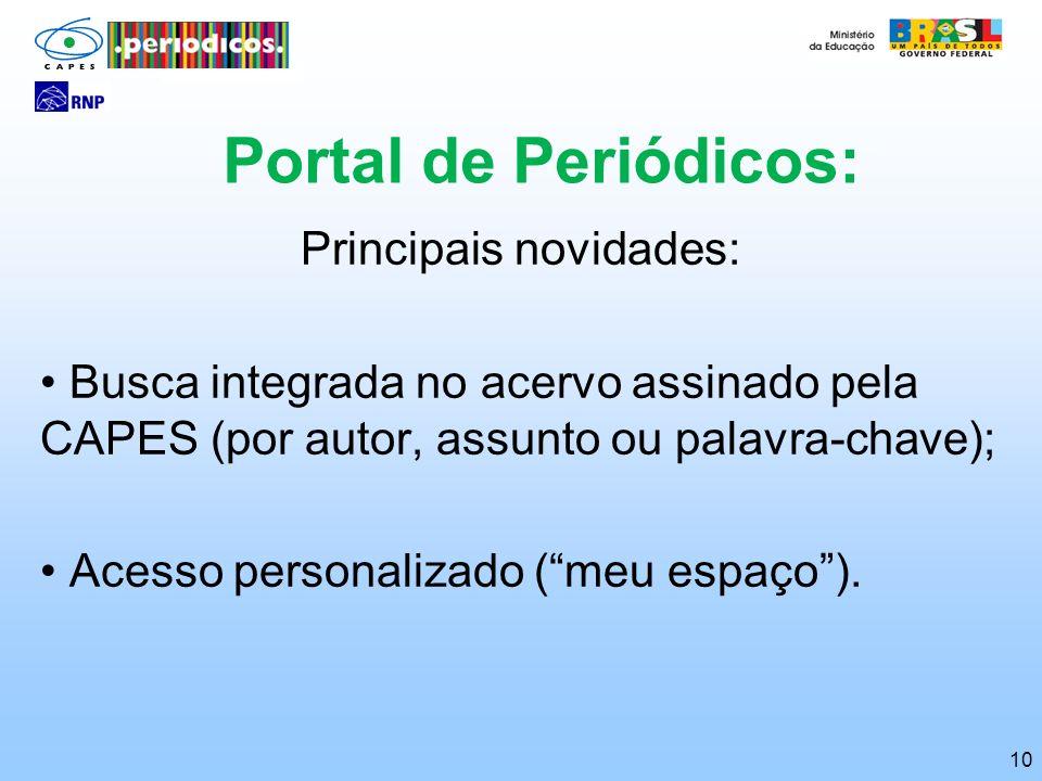 10 Portal de Periódicos: Principais novidades: Busca integrada no acervo assinado pela CAPES (por autor, assunto ou palavra-chave); Acesso personaliza
