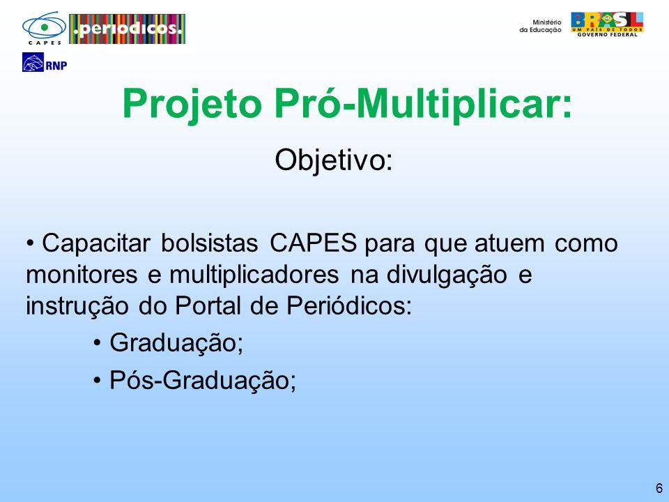 6 Projeto Pró-Multiplicar: Objetivo: Capacitar bolsistas CAPES para que atuem como monitores e multiplicadores na divulgação e instrução do Portal de