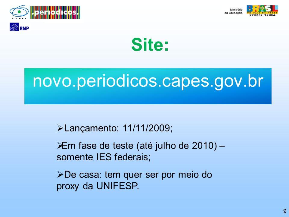 9 Site: novo.periodicos.capes.gov.br Lançamento: 11/11/2009; Em fase de teste (até julho de 2010) – somente IES federais; De casa: tem quer ser por me