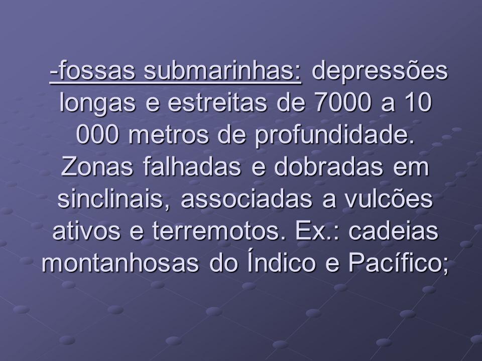 -fossas submarinhas: depressões longas e estreitas de 7000 a 10 000 metros de profundidade. Zonas falhadas e dobradas em sinclinais, associadas a vulc