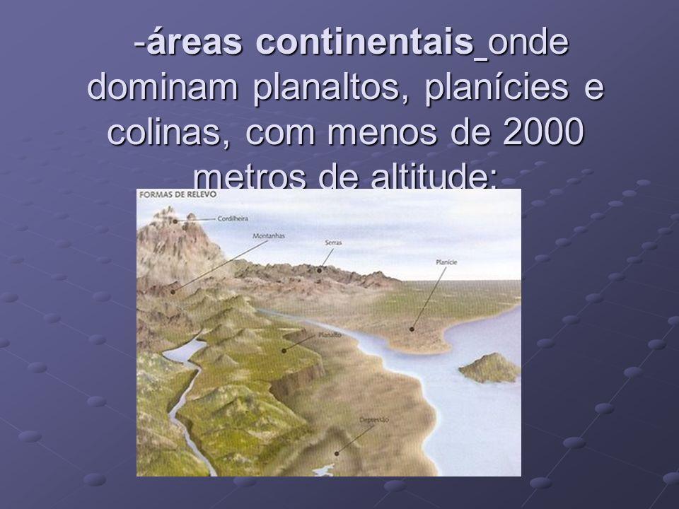 -áreas continentais onde dominam planaltos, planícies e colinas, com menos de 2000 metros de altitude; -áreas continentais onde dominam planaltos, pla