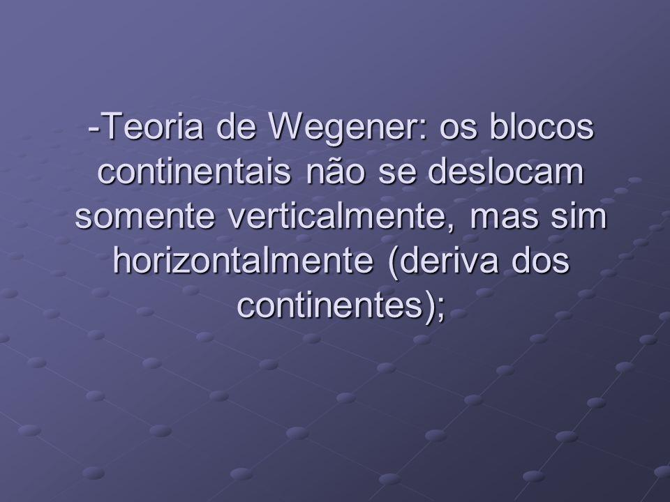 -Teoria de Wegener: os blocos continentais não se deslocam somente verticalmente, mas sim horizontalmente (deriva dos continentes);