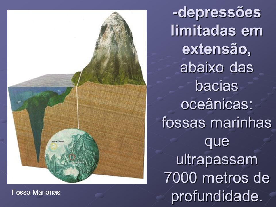 -fossas submarinhas: depressões longas e estreitas de 7000 a 10 000 metros de profundidade.