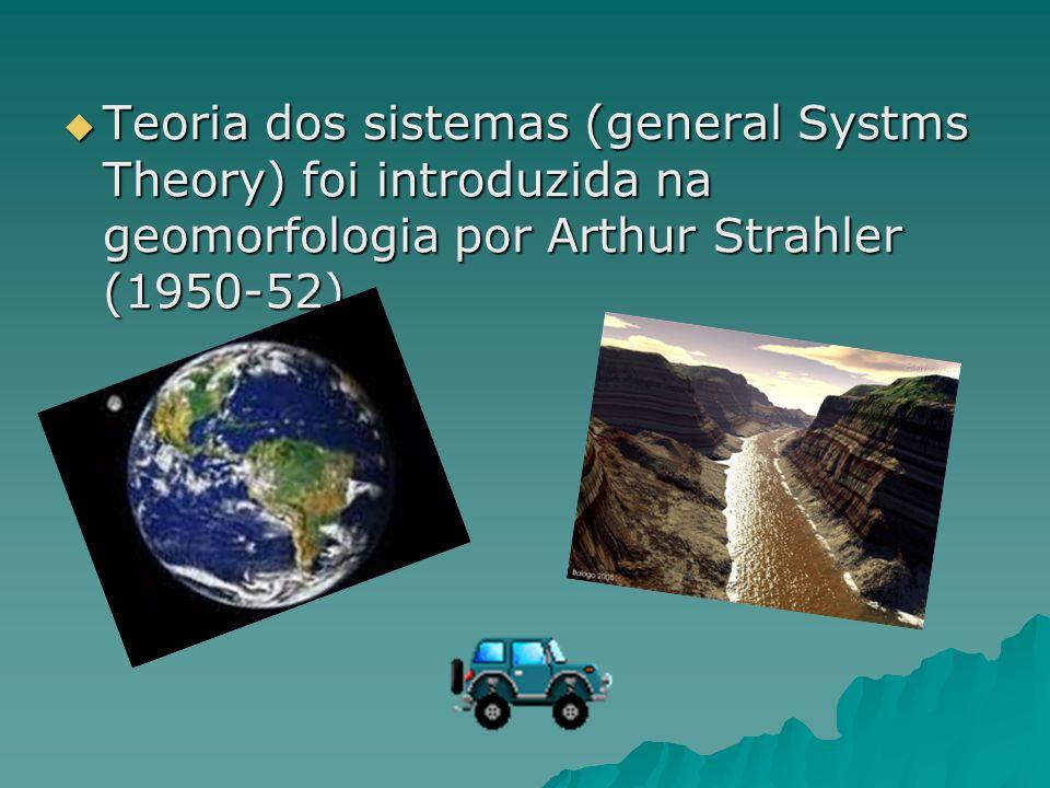 Teoria dos sistemas (general Systms Theory) foi introduzida na geomorfologia por Arthur Strahler (1950-52) Teoria dos sistemas (general Systms Theory)