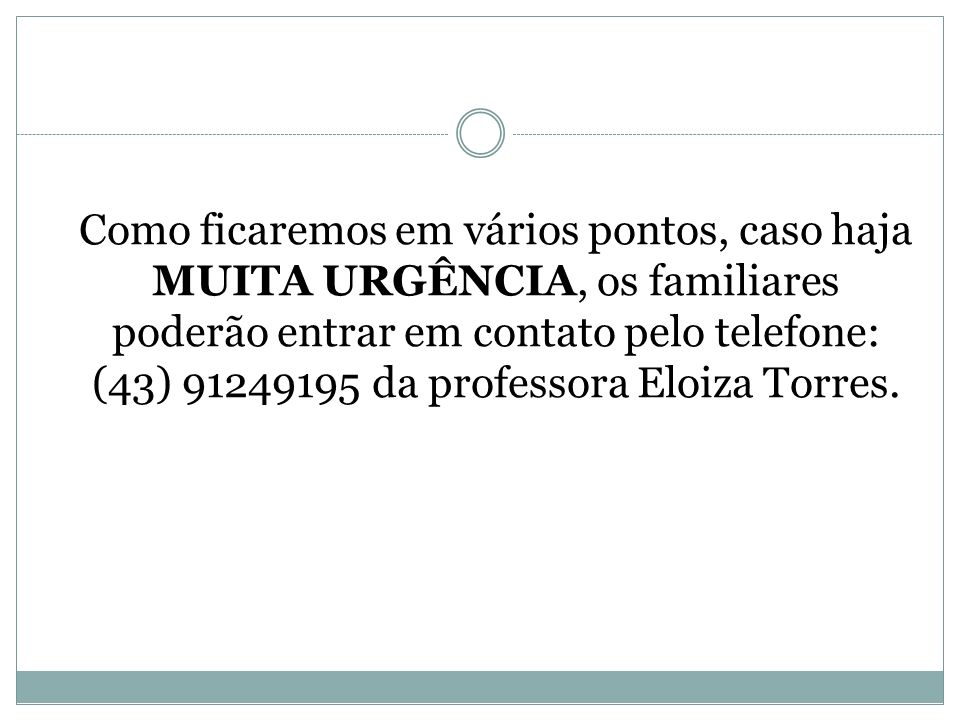 Como ficaremos em vários pontos, caso haja MUITA URGÊNCIA, os familiares poderão entrar em contato pelo telefone: (43) 91249195 da professora Eloiza T