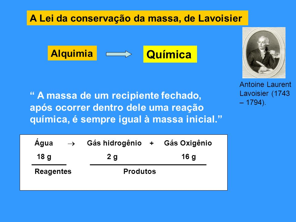 Leis da Proporções Constantes, De Proust A composição química das substâncias compostas é sempre constante, não importando a sua origem Decomposição de água: Água Gás hidrogênio + gás oxigênio 9 g 1 g 8 g 18 g 2 g 16 g 27 g 3 g 24 g 100 g 11,11 g 88,89 g Dividindo a massa de hidrogênio pela massa de oxigênio: Massa de Hidrogênio = 1 g = 2 g = 3 g = 11,11 g = 0,125 Massa de oxigênio 8 g 16 g 24 g 88,89 g