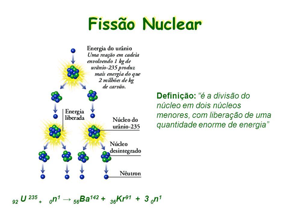 Fissão Nuclear Definição: é a divisão do núcleo em dois núcleos menores, com liberação de uma quantidade enorme de energia 92 U 235 + 0 n 1 56 Ba 142