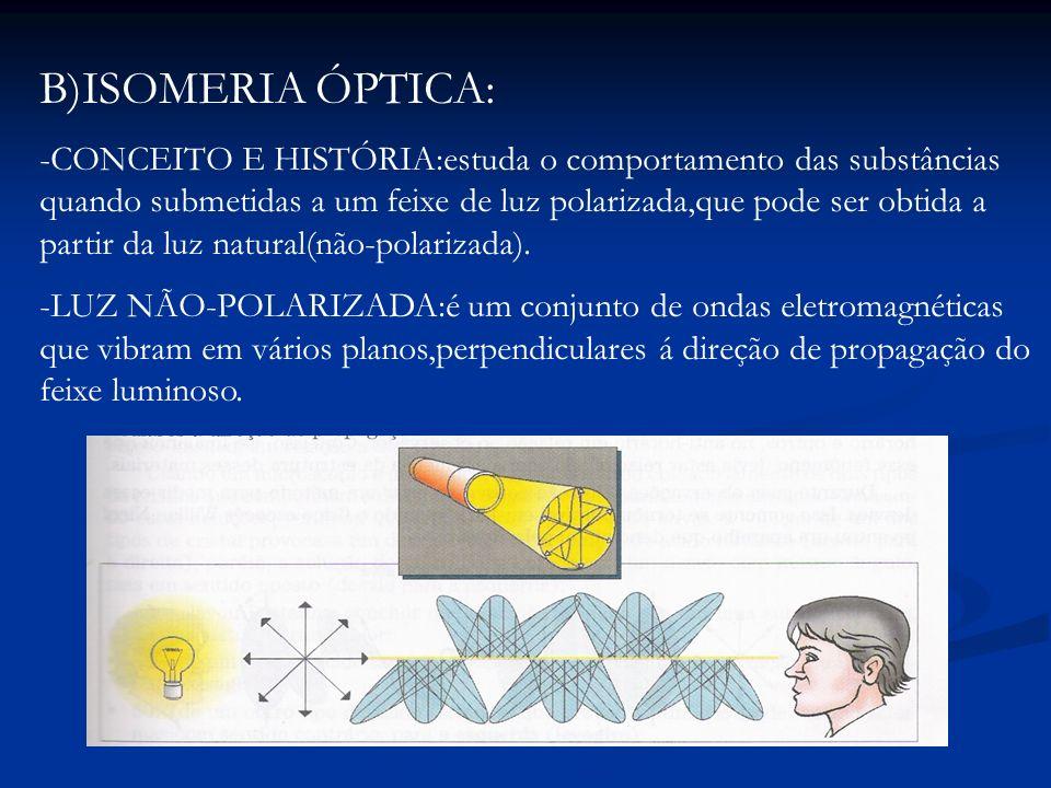 B)ISOMERIA ÓPTICA: -CONCEITO E HISTÓRIA:estuda o comportamento das substâncias quando submetidas a um feixe de luz polarizada,que pode ser obtida a pa