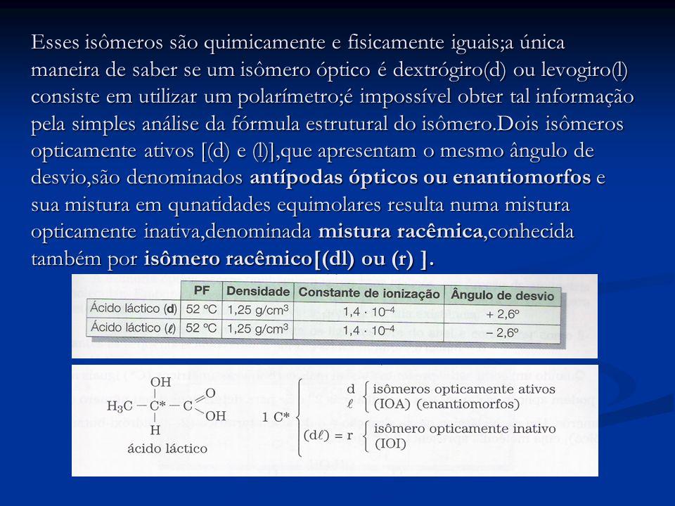 Esses isômeros são quimicamente e fisicamente iguais;a única maneira de saber se um isômero óptico é dextrógiro(d) ou levogiro(l) consiste em utilizar