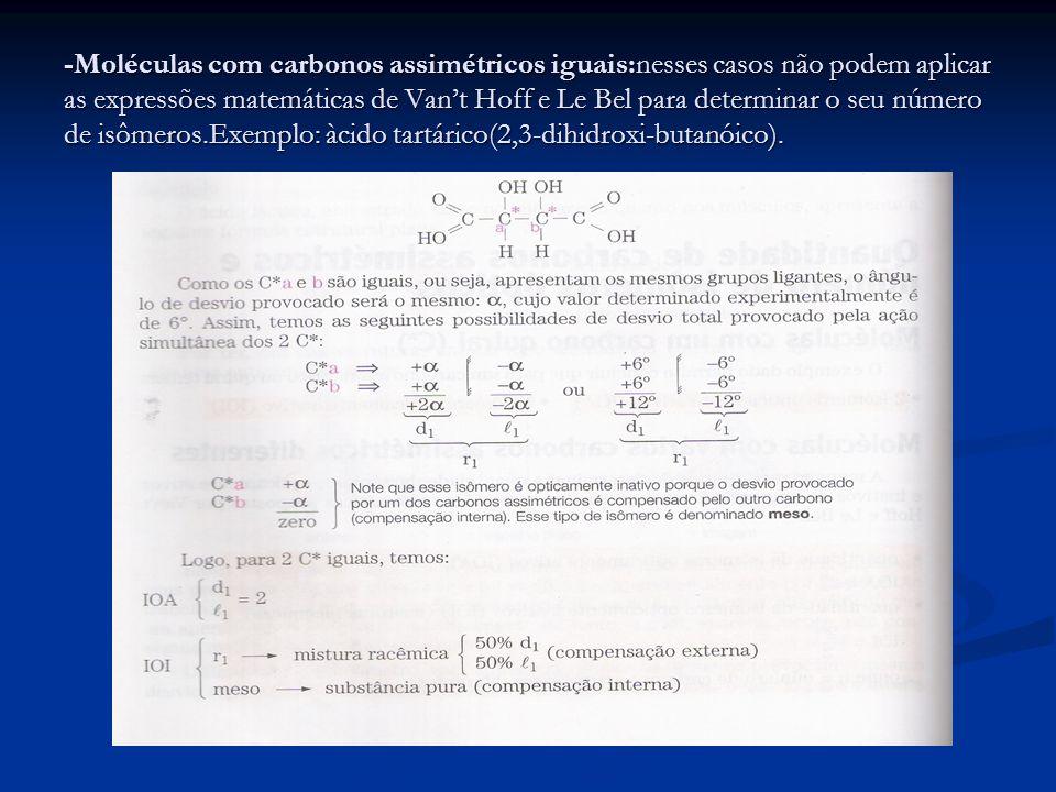 -Moléculas com carbonos assimétricos iguais:nesses casos não podem aplicar as expressões matemáticas de Vant Hoff e Le Bel para determinar o seu númer