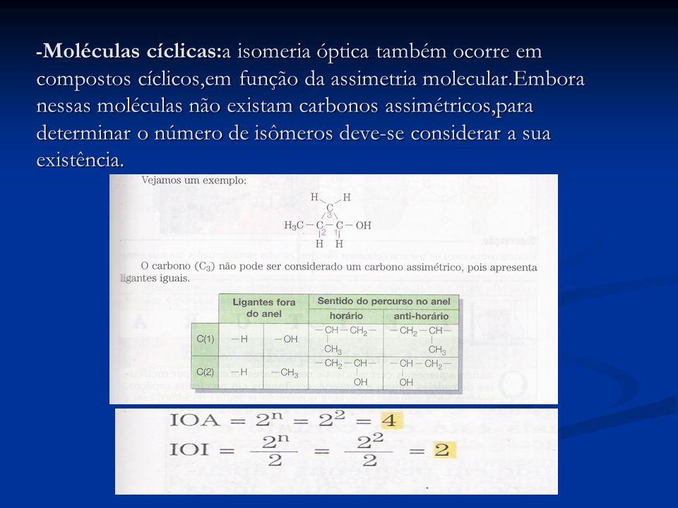 - Moléculas cíclicas:a isomeria óptica também ocorre em compostos cíclicos,em função da assimetria molecular.Embora nessas moléculas não existam carbo