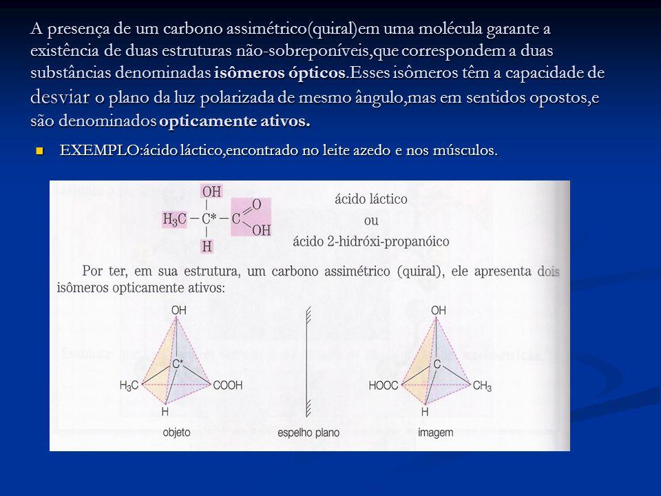 A presença de um carbono assimétrico(quiral)em uma molécula garante a existência de duas estruturas não-sobreponíveis,que correspondem a duas substânc