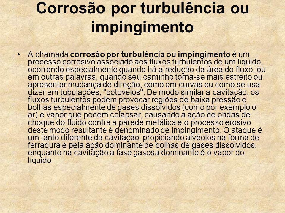 Corrosão por turbulência ou impingimento A chamada corrosão por turbulência ou impingimento é um processo corrosivo associado aos fluxos turbulentos d