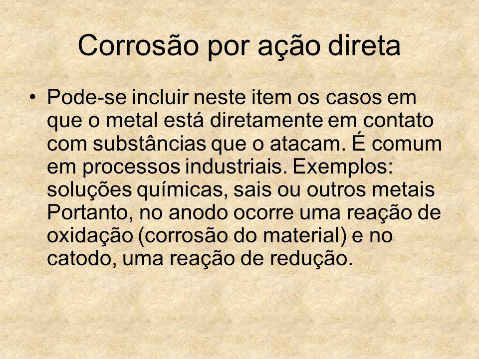 Corrosão por ação direta Pode-se incluir neste item os casos em que o metal está diretamente em contato com substâncias que o atacam. É comum em proce