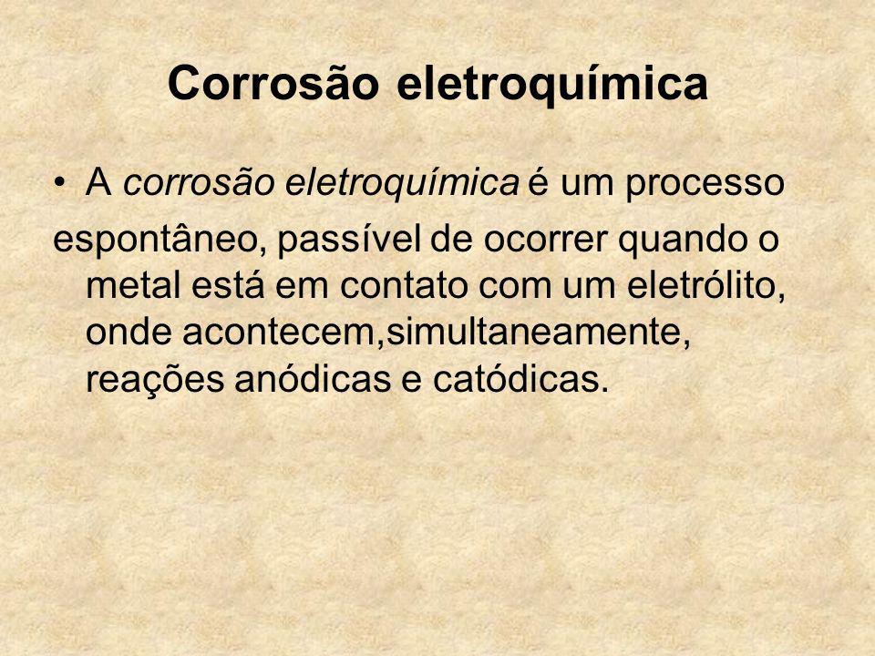 Corrosão eletroquímica A corrosão eletroquímica é um processo espontâneo, passível de ocorrer quando o metal está em contato com um eletrólito, onde a
