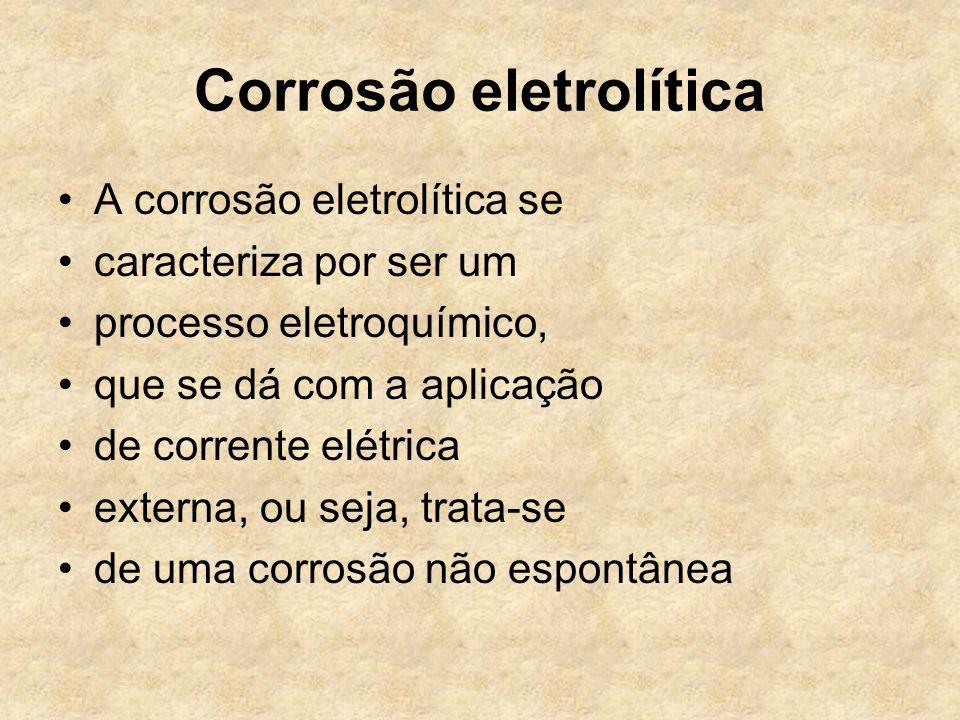 Corrosão eletrolítica A corrosão eletrolítica se caracteriza por ser um processo eletroquímico, que se dá com a aplicação de corrente elétrica externa