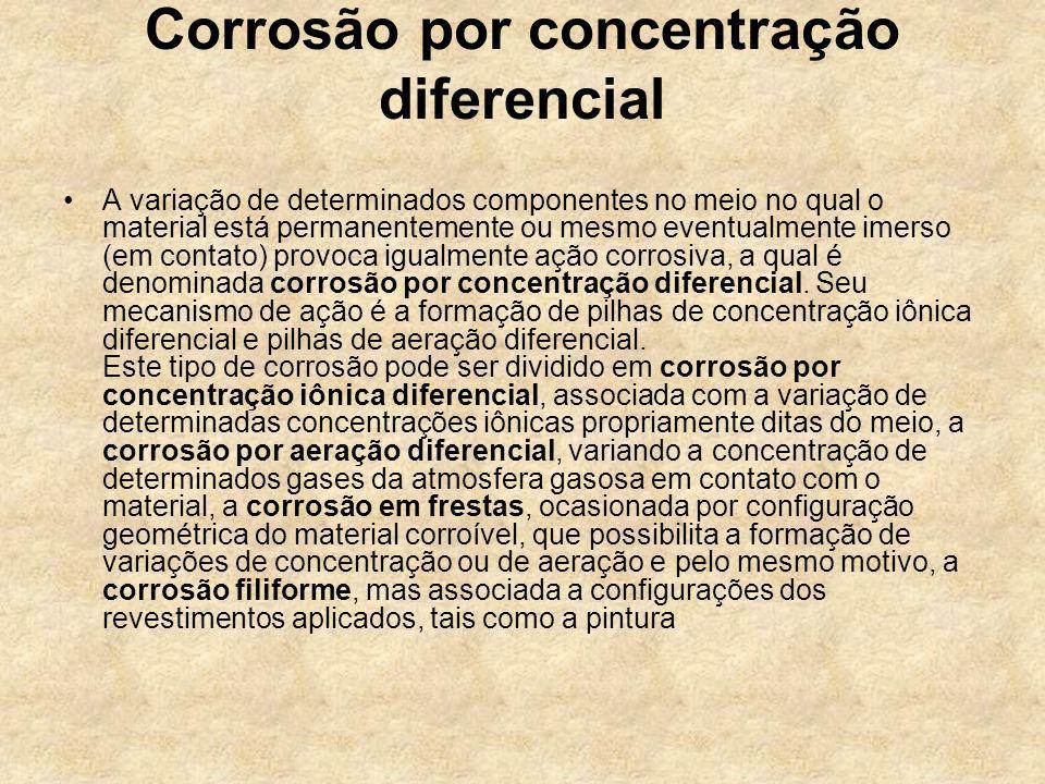 Corrosão por concentração diferencial A variação de determinados componentes no meio no qual o material está permanentemente ou mesmo eventualmente im