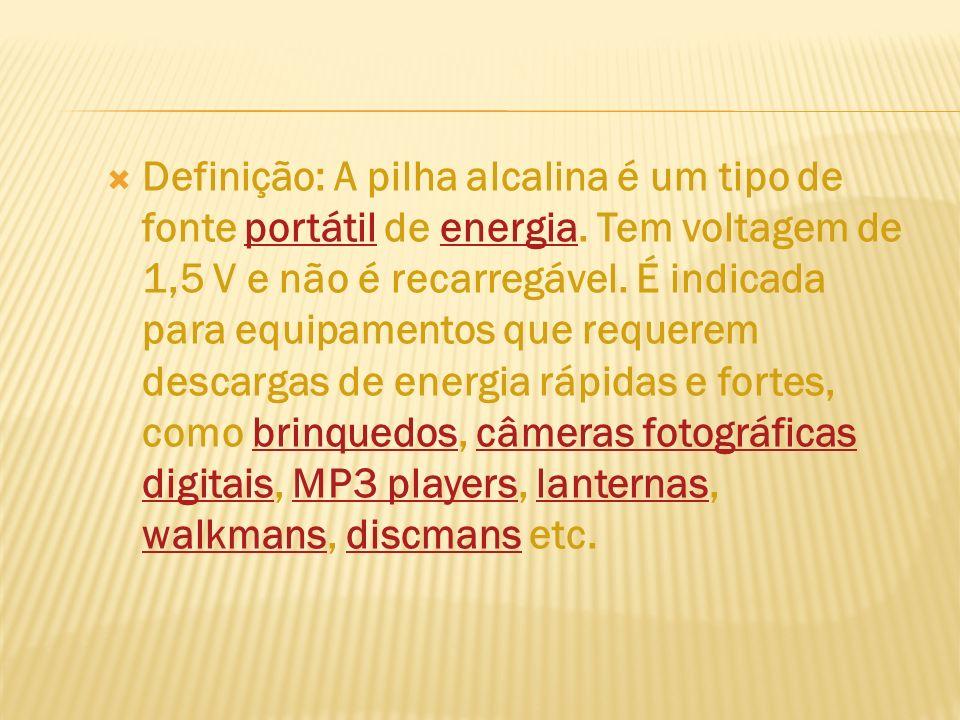 Definição: A pilha alcalina é um tipo de fonte portátil de energia. Tem voltagem de 1,5 V e não é recarregável. É indicada para equipamentos que reque