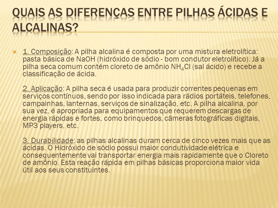 1. Composição: A pilha alcalina é composta por uma mistura eletrolítica: pasta básica de NaOH (hidróxido de sódio - bom condutor eletrolítico). Já a p
