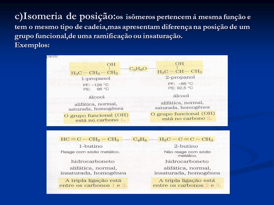 c)Isomeria de posição: os isômeros pertencem á mesma função e tem o mesmo tipo de cadeia,mas apresentam diferença na posição de um grupo funcional,de