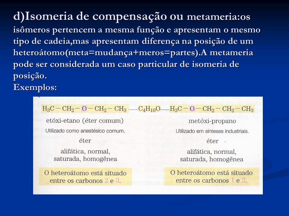 d)Isomeria de compensação ou metameria:os isômeros pertencem a mesma função e apresentam o mesmo tipo de cadeia,mas apresentam diferença na posição de