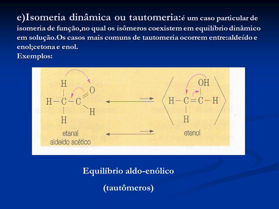 e)Isomeria dinâmica ou tautomeria: é um caso particular de isomeria de função,no qual os isômeros coexistem em equilíbrio dinâmico em solução.Os casos