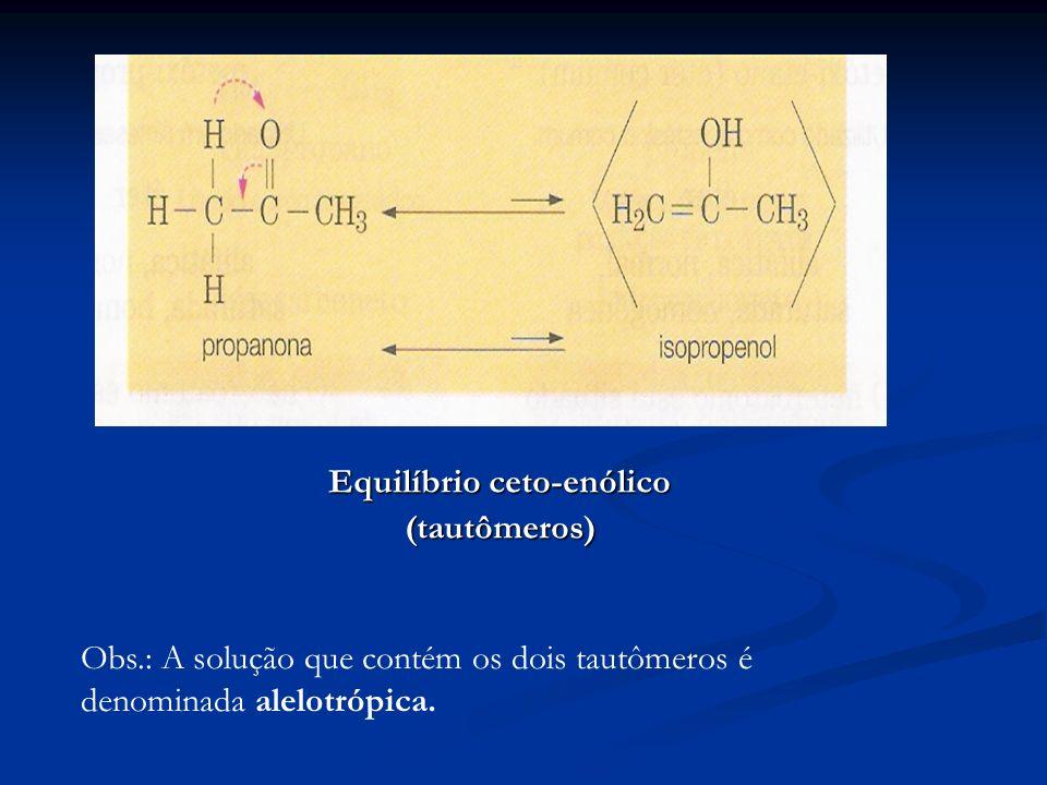 Equilíbrio ceto-enólico (tautômeros) Obs.: A solução que contém os dois tautômeros é denominada alelotrópica.