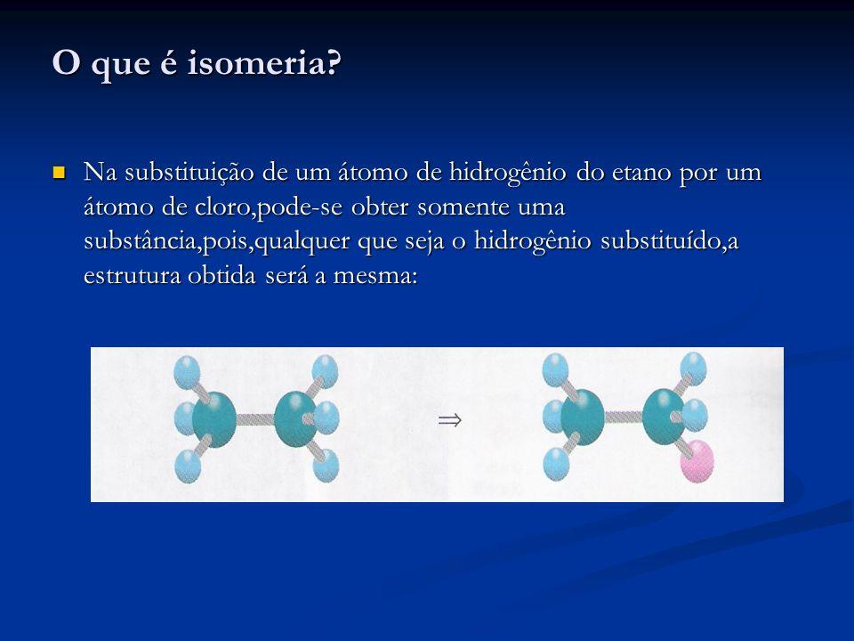 O que é isomeria? Na substituição de um átomo de hidrogênio do etano por um átomo de cloro,pode-se obter somente uma substância,pois,qualquer que seja