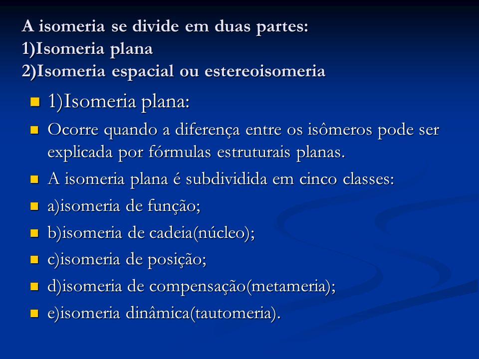 A isomeria se divide em duas partes: 1)Isomeria plana 2)Isomeria espacial ou estereoisomeria 1)Isomeria plana: 1)Isomeria plana: Ocorre quando a difer