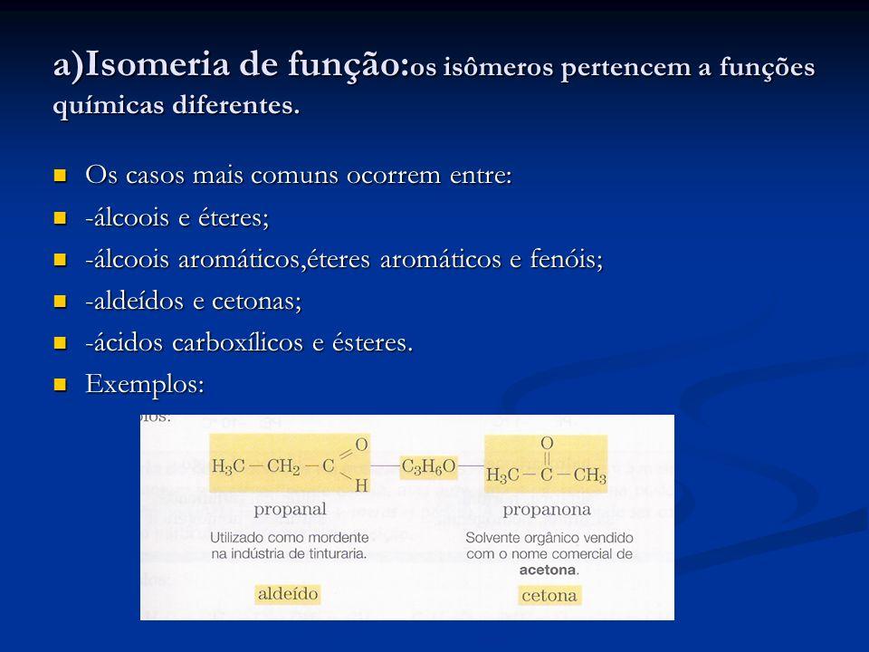 a)Isomeria de função: os isômeros pertencem a funções químicas diferentes. Os casos mais comuns ocorrem entre: Os casos mais comuns ocorrem entre: -ál