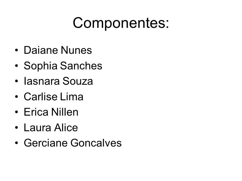 Componentes: Daiane Nunes Sophia Sanches Iasnara Souza Carlise Lima Erica Nillen Laura Alice Gerciane Goncalves