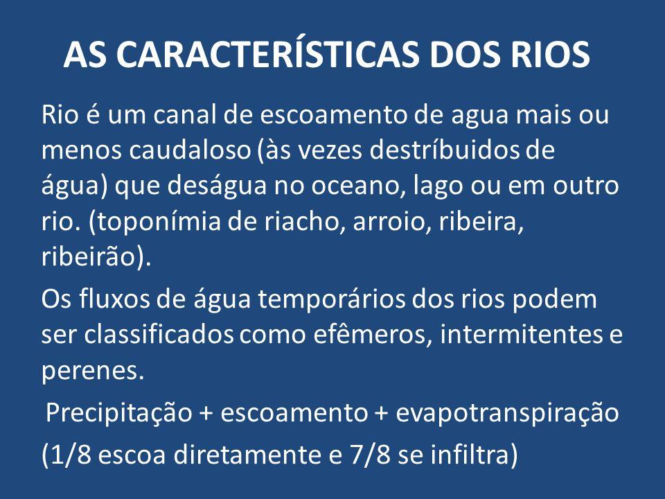 AS CARACTERÍSTICAS DOS RIOS Rio é um canal de escoamento de agua mais ou menos caudaloso (às vezes destríbuidos de água) que deságua no oceano, lago o