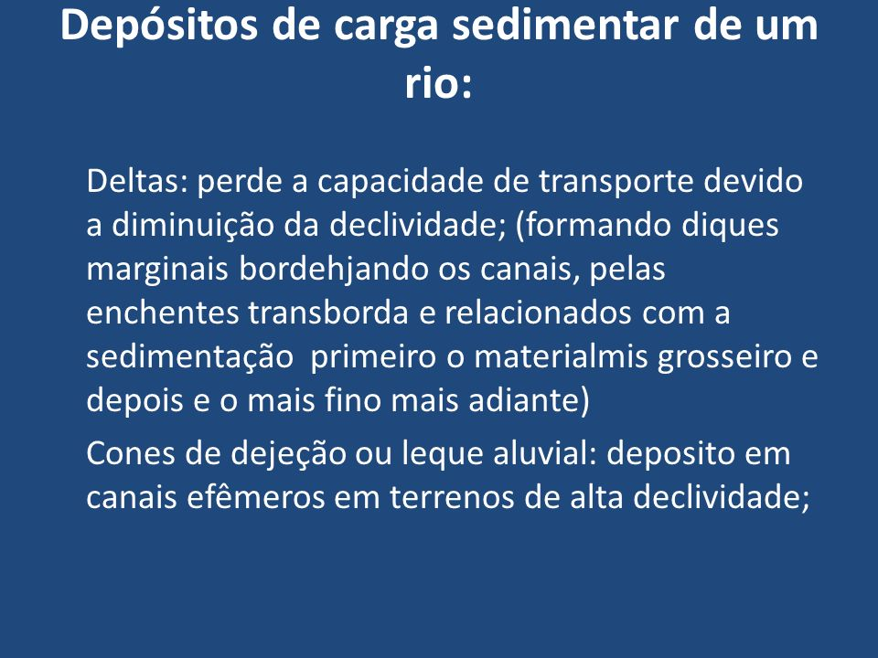 Depósitos de carga sedimentar de um rio: Deltas: perde a capacidade de transporte devido a diminuição da declividade; (formando diques marginais borde