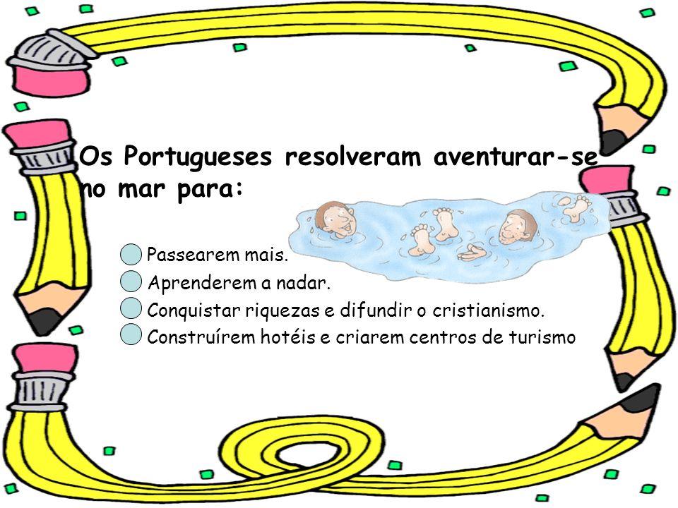 Os Portugueses resolveram aventurar-se no mar para: Passearem mais. Aprenderem a nadar. Conquistar riquezas e difundir o cristianismo. Construírem hot
