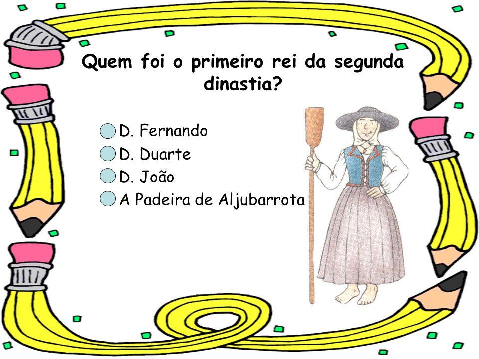 Quem foi o primeiro rei da segunda dinastia? D. Fernando D. Duarte D. João A Padeira de Aljubarrota