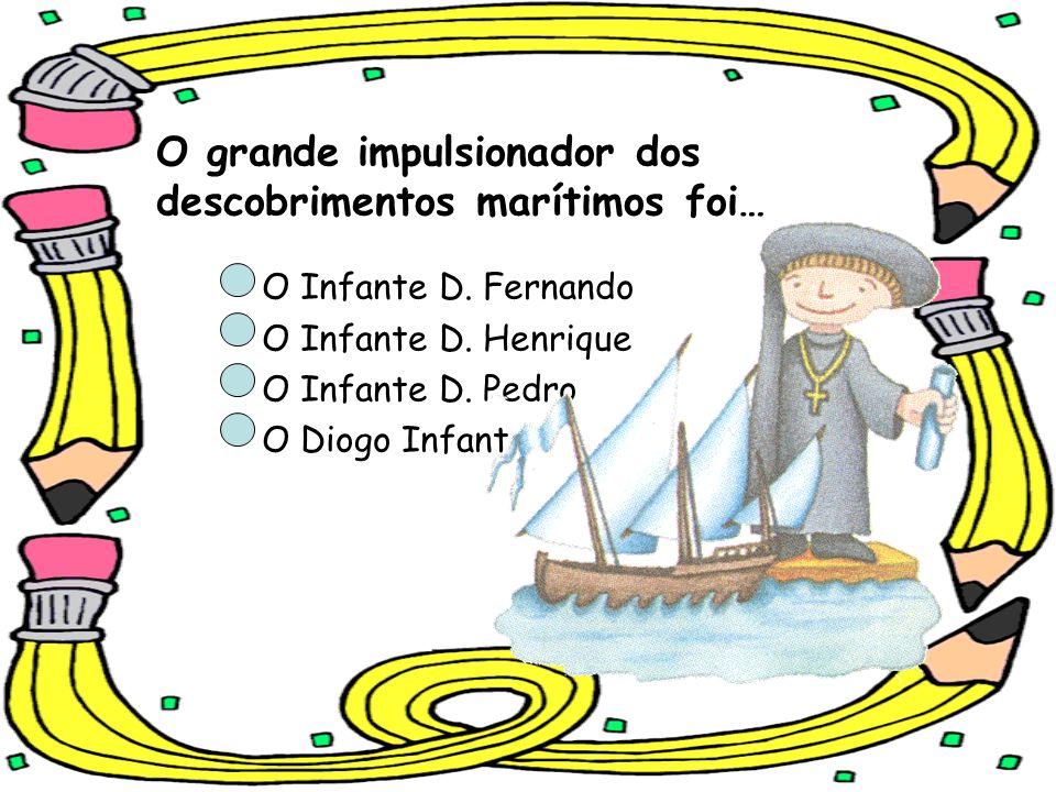 O grande impulsionador dos descobrimentos marítimos foi… O Infante D. Fernando O Infante D. Henrique O Infante D. Pedro O Diogo Infante