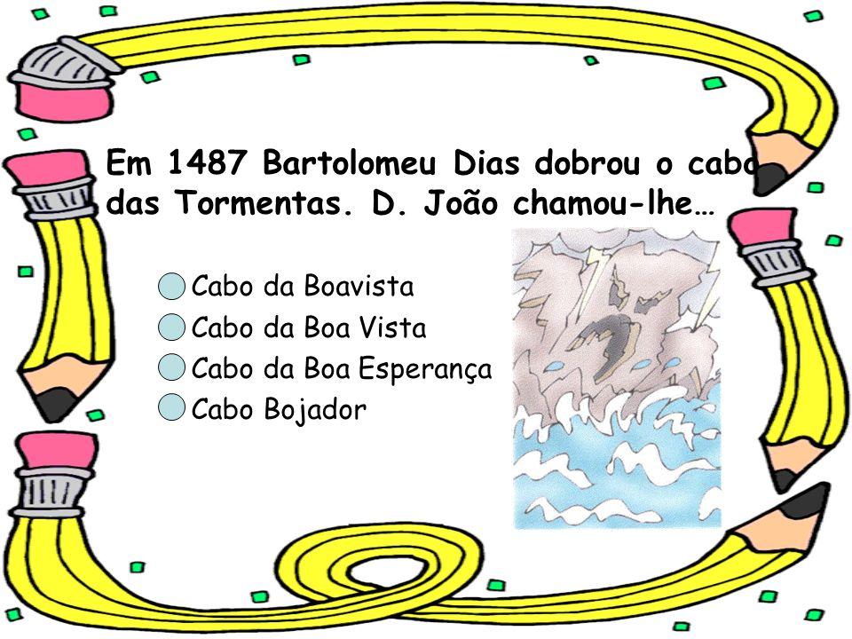 Em 1487 Bartolomeu Dias dobrou o cabo das Tormentas. D. João chamou-lhe… Cabo da Boavista Cabo da Boa Vista Cabo da Boa Esperança Cabo Bojador
