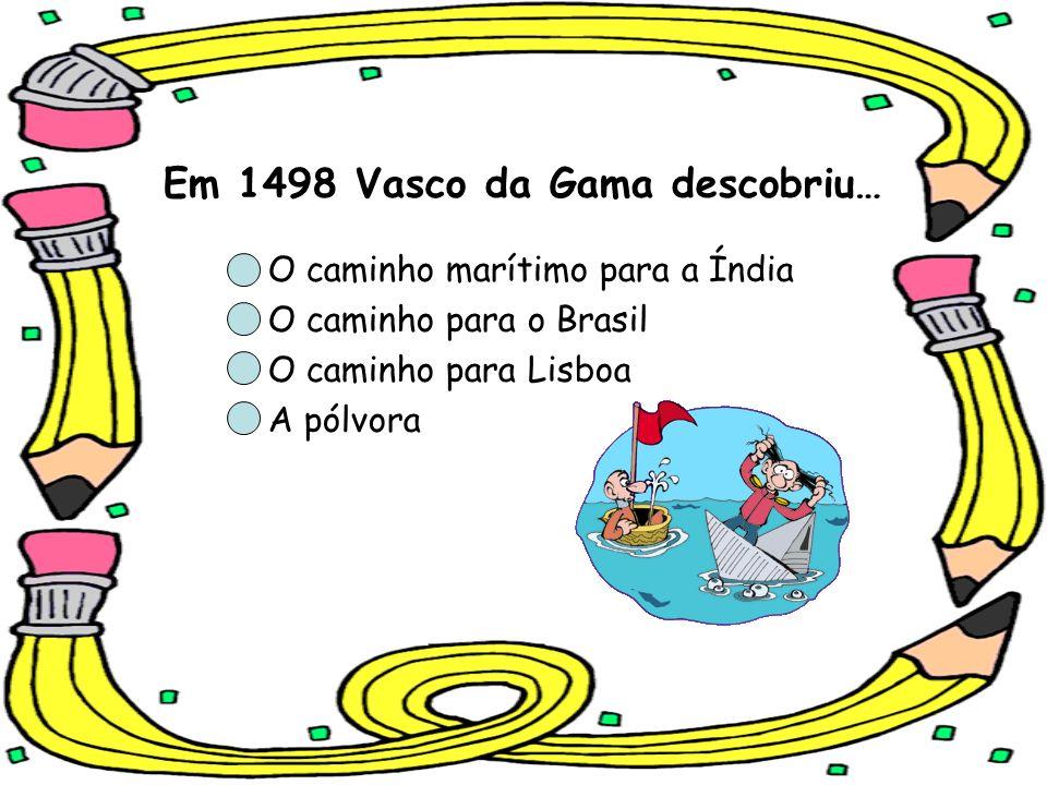 Em 1498 Vasco da Gama descobriu… O caminho marítimo para a Índia O caminho para o Brasil O caminho para Lisboa A pólvora