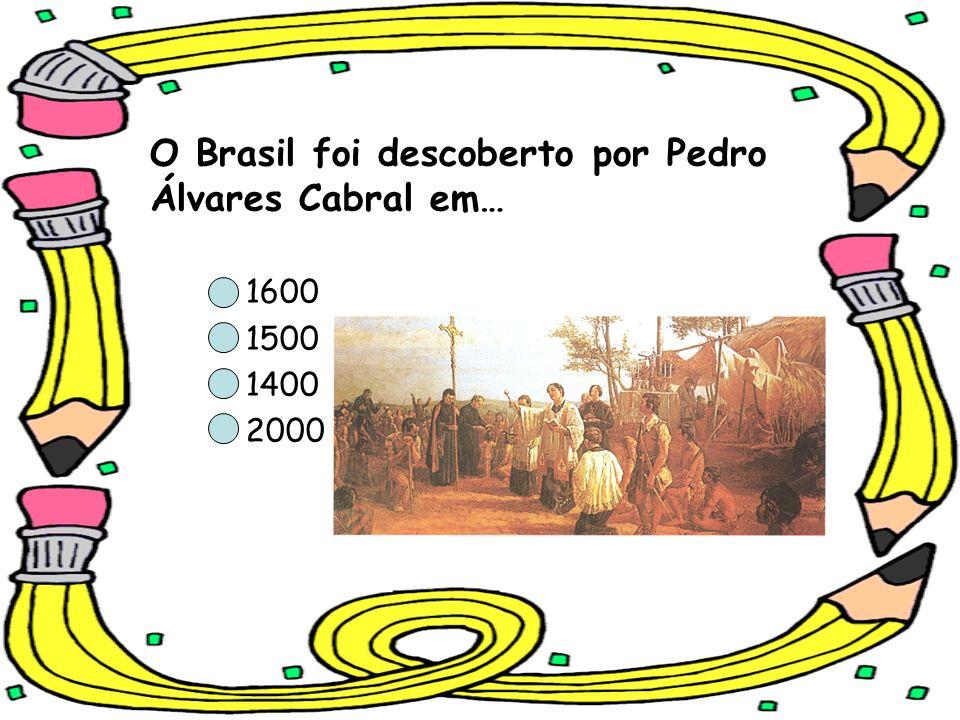 O Brasil foi descoberto por Pedro Álvares Cabral em… 1600 1500 1400 2000