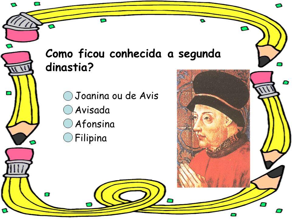 Como ficou conhecida a segunda dinastia? Joanina ou de Avis Avisada Afonsina Filipina