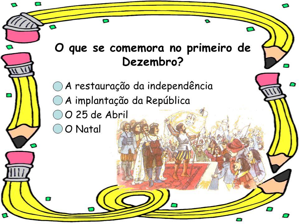 O que se comemora no primeiro de Dezembro? A restauração da independência A implantação da República O 25 de Abril O Natal