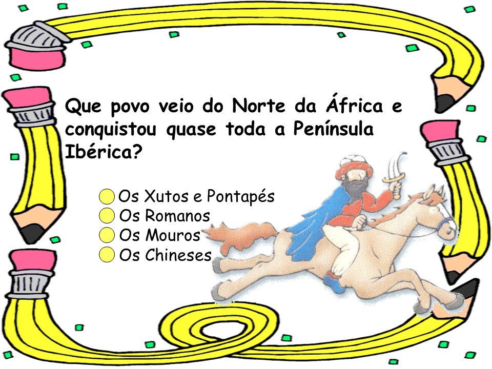 Que povo veio do Norte da África e conquistou quase toda a Península Ibérica? Os Xutos e Pontapés Os Romanos Os Mouros Os Chineses