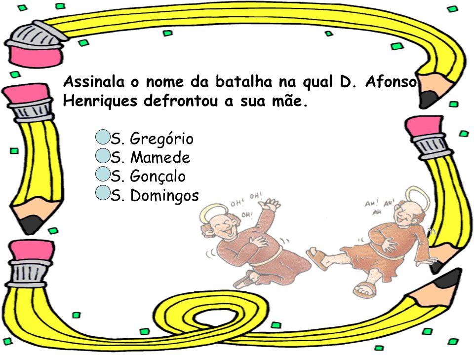 Assinala o nome da batalha na qual D. Afonso Henriques defrontou a sua mãe. S. Gregório S. Mamede S. Gonçalo S. Domingos